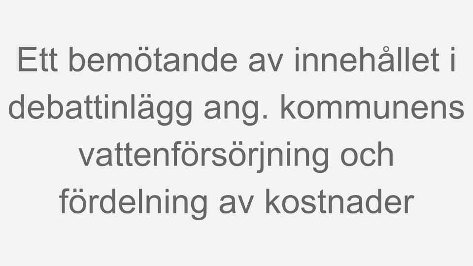 Debattartikel av Tage Jonevad införd i Nynäshamnsposten tisdagen den 17 maj 2011 Ett bemötande av innehållet i debattinlägg från Anna Ljungdell och Leif Stenquist ang. vår kommuns vattenförsörjning och fördelning av kostnader.