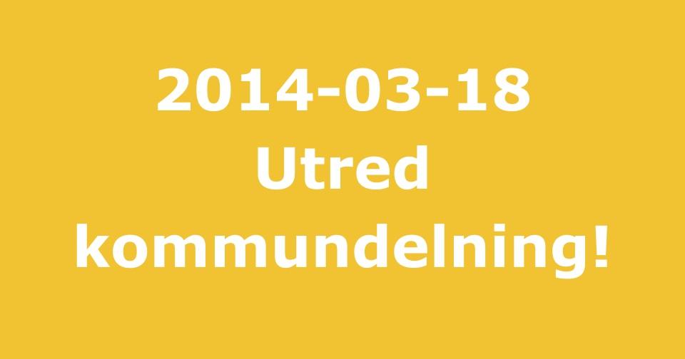 2014-03-18 - Vi vill utreda att bilda två nya kommuner - Hela vår kommun måste få utvecklas positivt samt att resurser fördelas över hela vår kommun