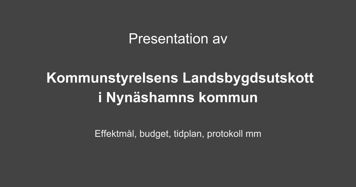 Presentation av Kommunstyrelsens Landsbygdsutskott i Nynäshamns kommun. Effektmål, budget, tidplan, mm.